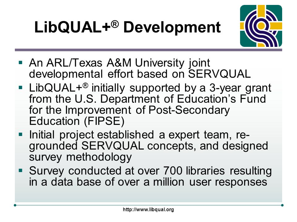 http://www.libqual.org LibQUAL+ ® Development §An ARL/Texas A&M University joint developmental effort based on SERVQUAL §LibQUAL+ ® initially supported by a 3-year grant from the U.S.