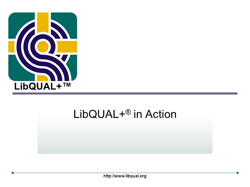LibQUAL+™ http://www.libqual.org LibQUAL+ ® in Action