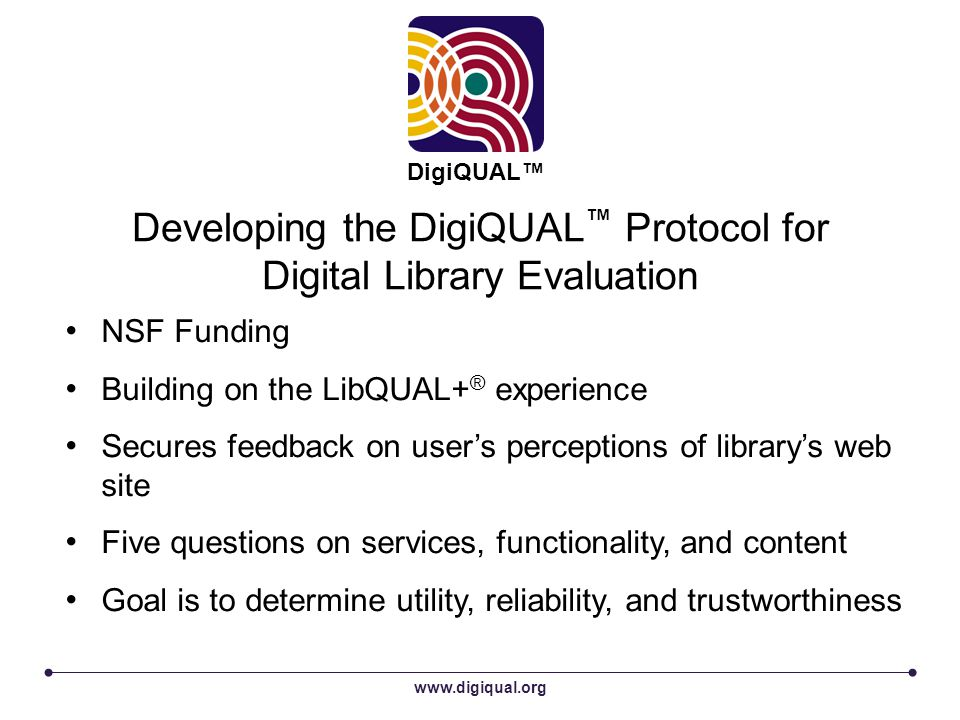 Developing the DigiQUAL ™ Protocol for Digital Library Evaluation www.digiqual.org DigiQUAL™ NSF Funding Building on the LibQUAL+ ® experience Secures feedback on user's perceptions of library's web site Five questions on services, functionality, and content Goal is to determine utility, reliability, and trustworthiness