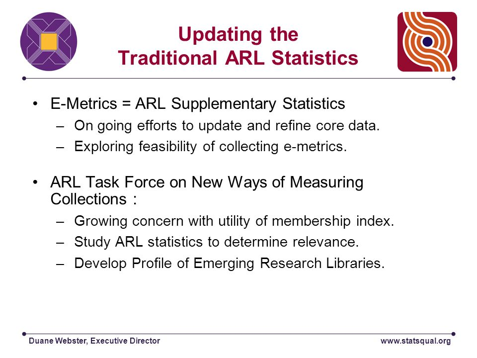 Duane Webster, Executive Director E-Metrics: Recommended Statistics  Patron Accessible Electronic Resources (R1-3)  Use of Networked Resources and Services (U1-5)  Expenditures for Networked Resources and Related Infrastructure (C1-3)  Library Digitization Activities (D1-3) www.arl.org/stats/newmeas/emetrics/index.html
