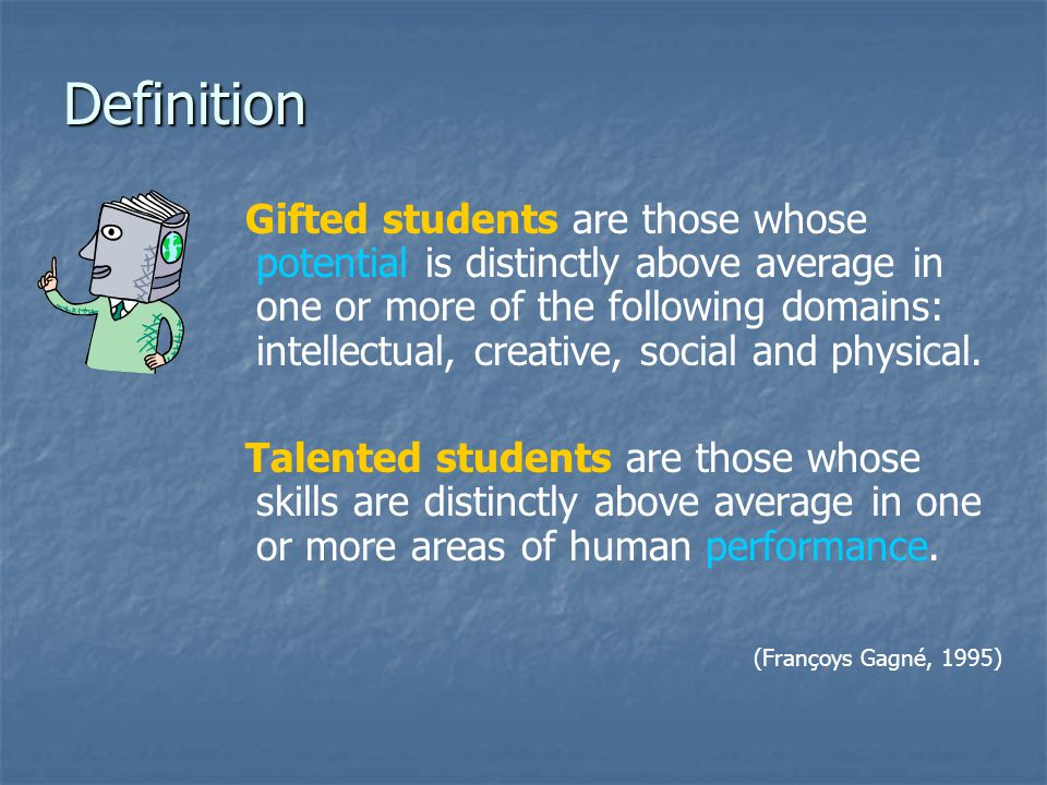 Definition Gifted students are those whose potential is distinctly above average in one or more of the following domains: intellectual, creative, soci