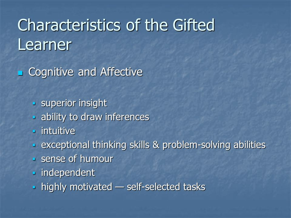Characteristics of the Gifted Learner Cognitive and Affective Cognitive and Affective  superior insight  ability to draw inferences  intuitive  ex