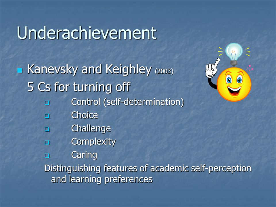 Underachievement Kanevsky and Keighley (2003) Kanevsky and Keighley (2003) 5 Cs for turning off  Control (self-determination)  Choice  Challenge 