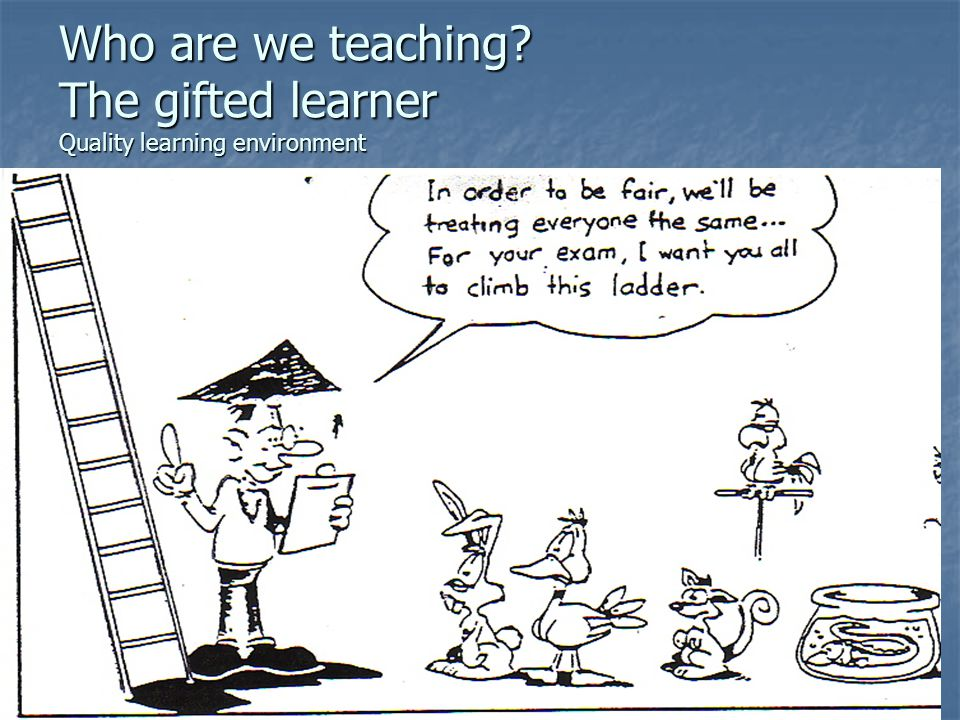 Who are we teaching? The gifted learner Quality learning environment