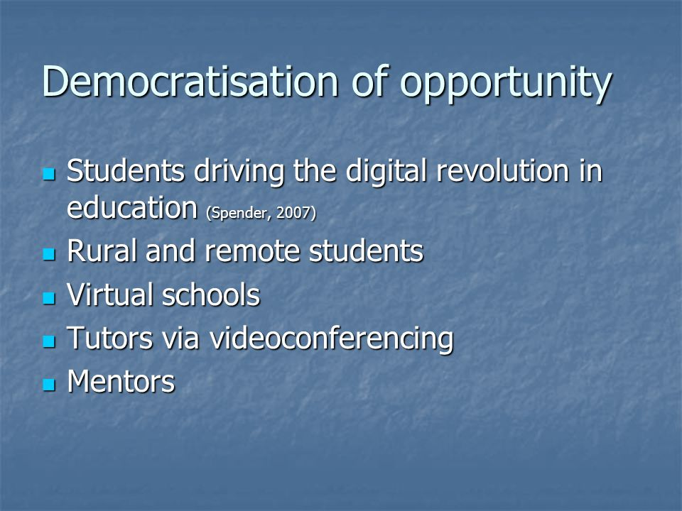Democratisation of opportunity Students driving the digital revolution in education (Spender, 2007) Students driving the digital revolution in educati
