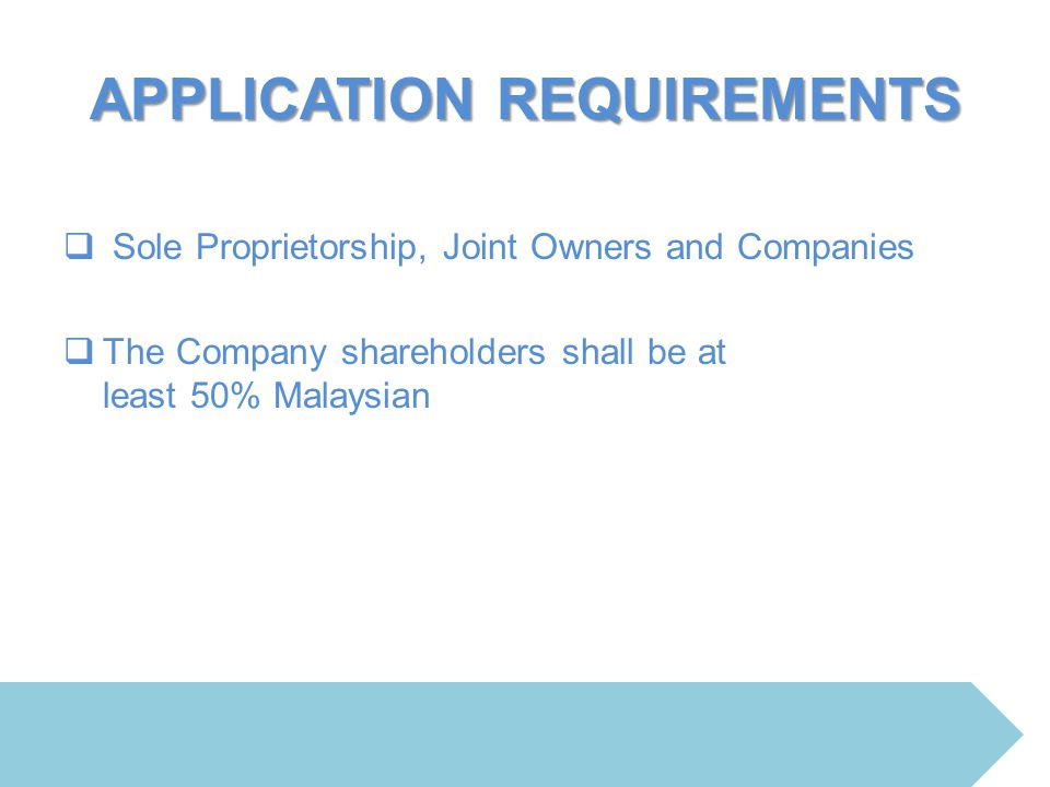 APPLICATION REQUIREMENTS  Sole Proprietorship, Joint Owners and Companies  The Company shareholders shall be at least 50% Malaysian