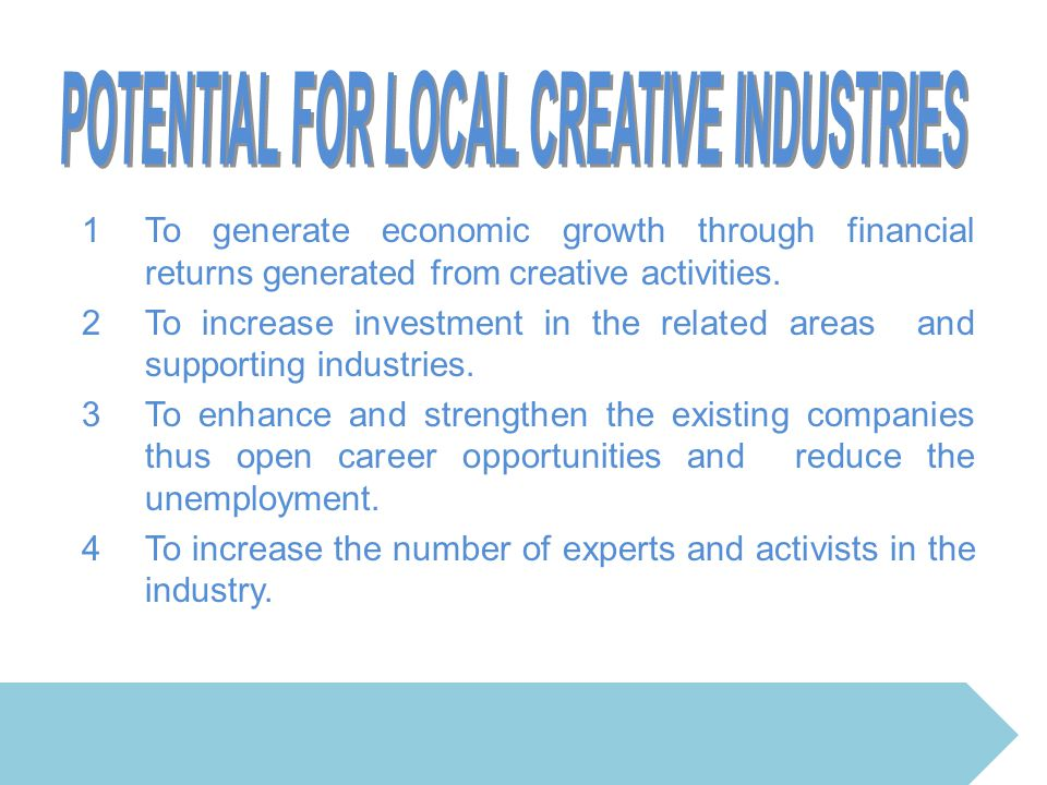 1To generate economic growth through financial returns generated from creative activities. 2To increase investment in the related areas and supporting