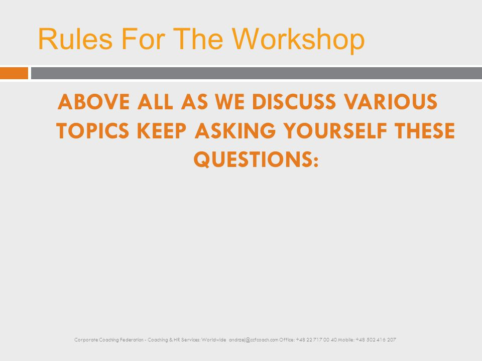 Rules For The Workshop ABOVE ALL AS WE DISCUSS VARIOUS TOPICS KEEP ASKING YOURSELF THESE QUESTIONS: Corporate Coaching Federation - Coaching & HR Serv