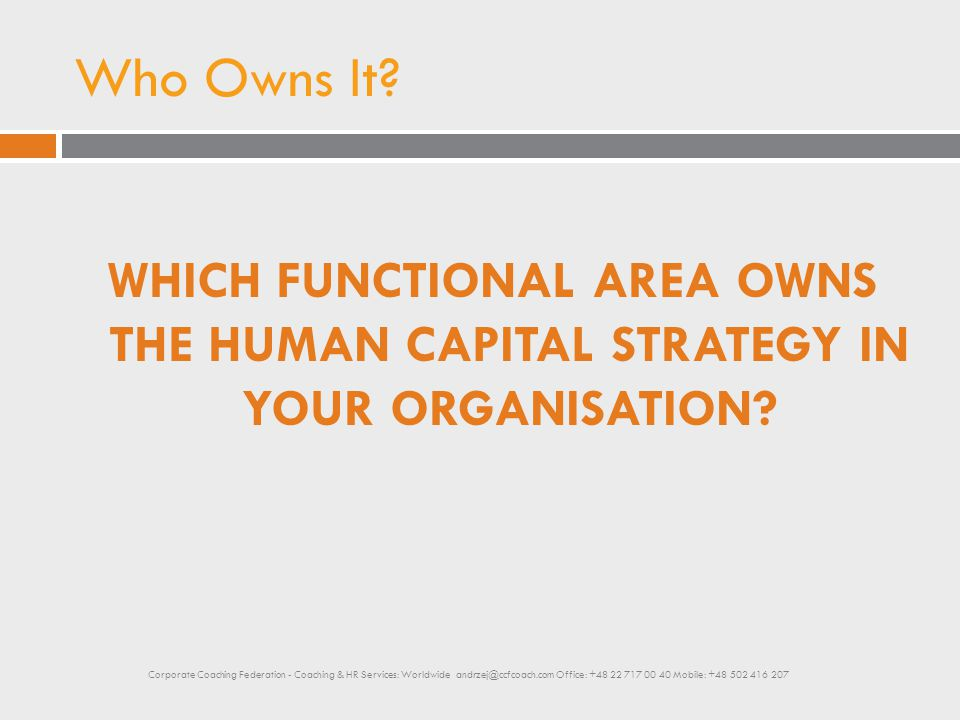 Who Owns It? WHICH FUNCTIONAL AREA OWNS THE HUMAN CAPITAL STRATEGY IN YOUR ORGANISATION? Corporate Coaching Federation - Coaching & HR Services: World