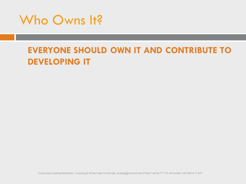 Who Owns It? EVERYONE SHOULD OWN IT AND CONTRIBUTE TO DEVELOPING IT Corporate Coaching Federation - Coaching & HR Services: Worldwide andrzej@ccfcoach