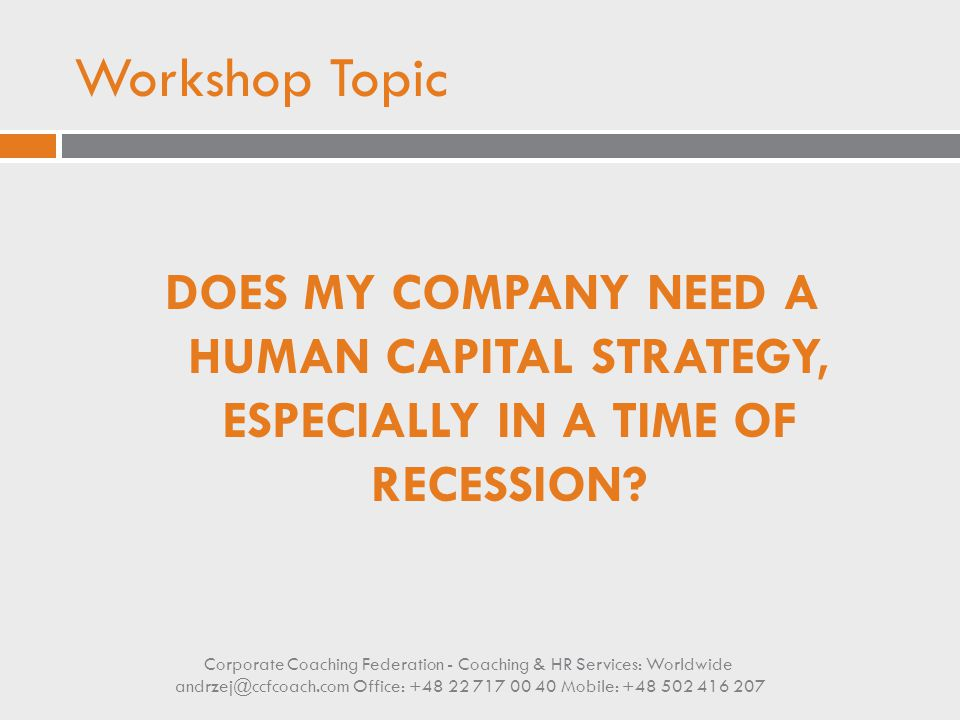 Workshop Topic DOES MY COMPANY NEED A HUMAN CAPITAL STRATEGY, ESPECIALLY IN A TIME OF RECESSION? Corporate Coaching Federation - Coaching & HR Service