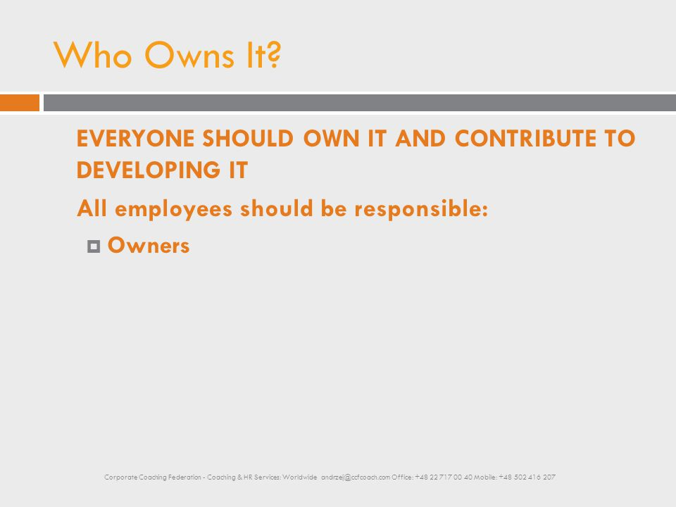 Who Owns It? EVERYONE SHOULD OWN IT AND CONTRIBUTE TO DEVELOPING IT All employees should be responsible:  Owners Corporate Coaching Federation - Coac
