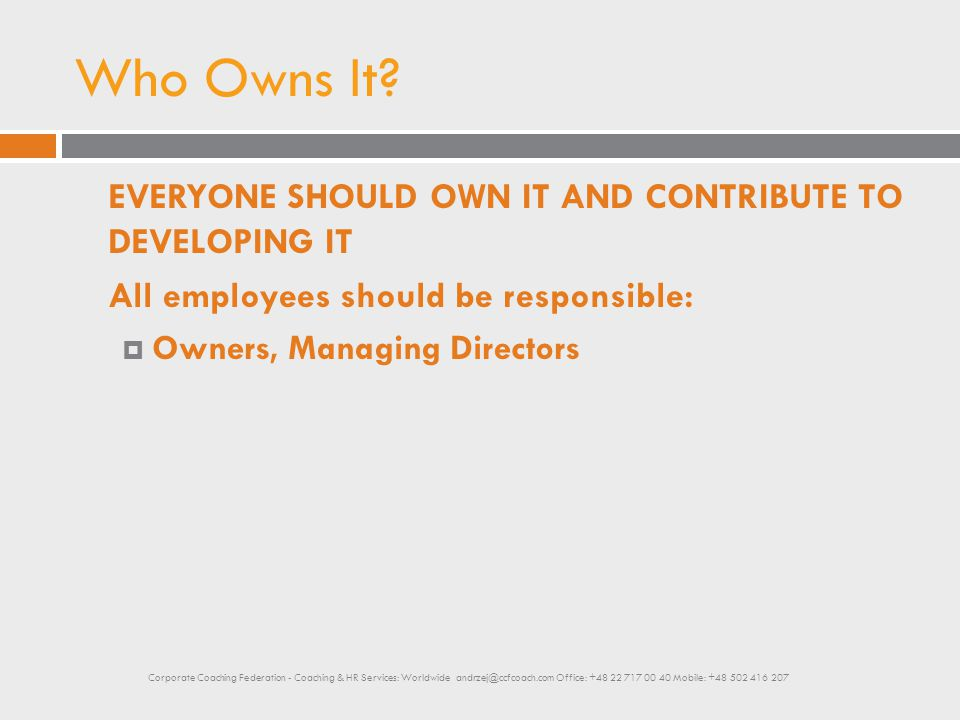 Who Owns It? EVERYONE SHOULD OWN IT AND CONTRIBUTE TO DEVELOPING IT All employees should be responsible:  Owners, Managing Directors Corporate Coachi