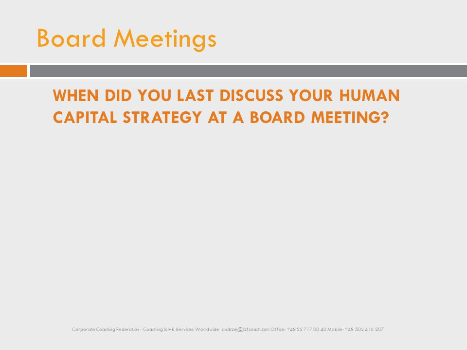Board Meetings WHEN DID YOU LAST DISCUSS YOUR HUMAN CAPITAL STRATEGY AT A BOARD MEETING? Corporate Coaching Federation - Coaching & HR Services: World