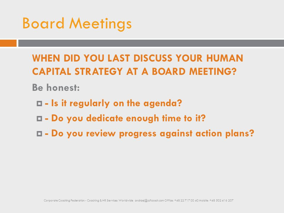 Board Meetings WHEN DID YOU LAST DISCUSS YOUR HUMAN CAPITAL STRATEGY AT A BOARD MEETING? Be honest:  - Is it regularly on the agenda?  - Do you dedi