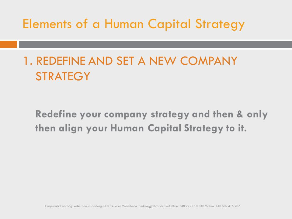 Elements of a Human Capital Strategy 1. REDEFINE AND SET A NEW COMPANY STRATEGY Redefine your company strategy and then & only then align your Human C