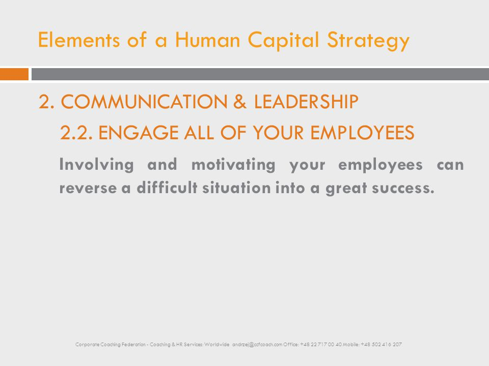 Elements of a Human Capital Strategy 2. COMMUNICATION & LEADERSHIP 2.2. ENGAGE ALL OF YOUR EMPLOYEES Involving and motivating your employees can rever
