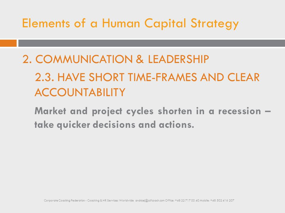 Elements of a Human Capital Strategy 2. COMMUNICATION & LEADERSHIP 2.3. HAVE SHORT TIME-FRAMES AND CLEAR ACCOUNTABILITY Market and project cycles shor