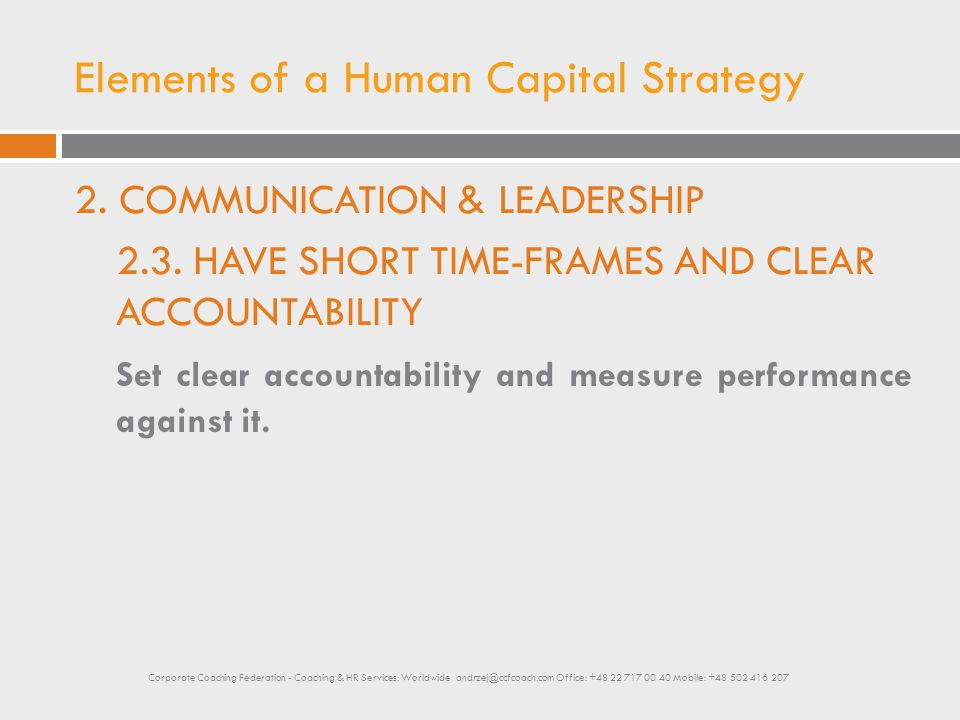 Elements of a Human Capital Strategy 2. COMMUNICATION & LEADERSHIP 2.3. HAVE SHORT TIME-FRAMES AND CLEAR ACCOUNTABILITY Set clear accountability and m