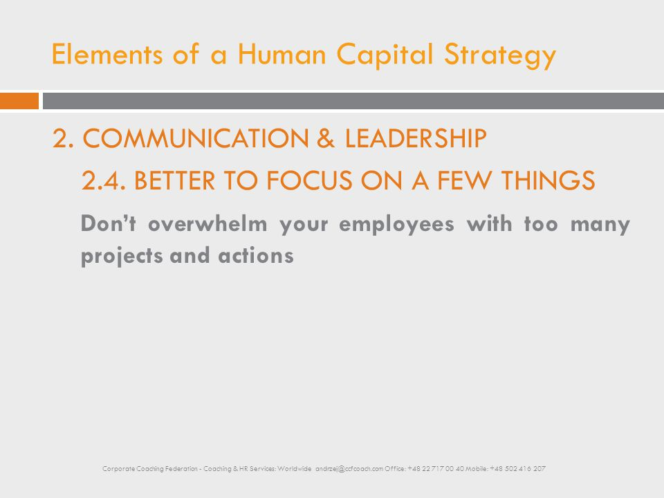 Elements of a Human Capital Strategy 2. COMMUNICATION & LEADERSHIP 2.4. BETTER TO FOCUS ON A FEW THINGS Don't overwhelm your employees with too many p