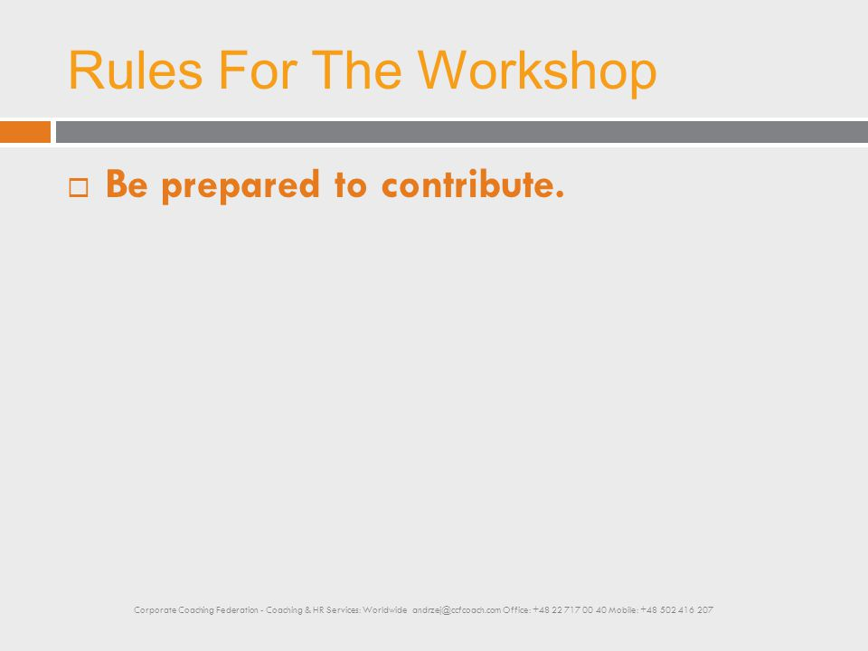 Rules For The Workshop  Be prepared to contribute. Corporate Coaching Federation - Coaching & HR Services: Worldwide andrzej@ccfcoach.com Office: +48
