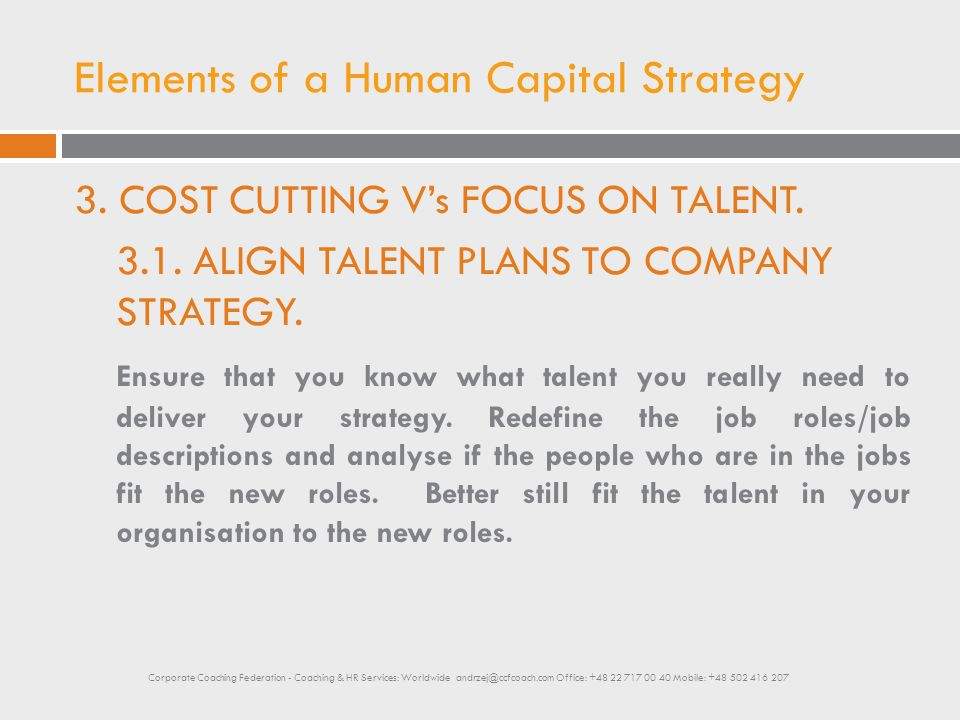 Elements of a Human Capital Strategy 3. COST CUTTING V's FOCUS ON TALENT. 3.1. ALIGN TALENT PLANS TO COMPANY STRATEGY. Ensure that you know what talen