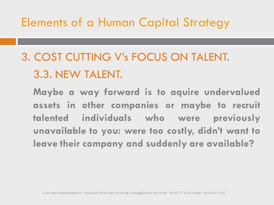 Elements of a Human Capital Strategy 3. COST CUTTING V's FOCUS ON TALENT. 3.3. NEW TALENT. Maybe a way forward is to aquire undervalued assets in othe