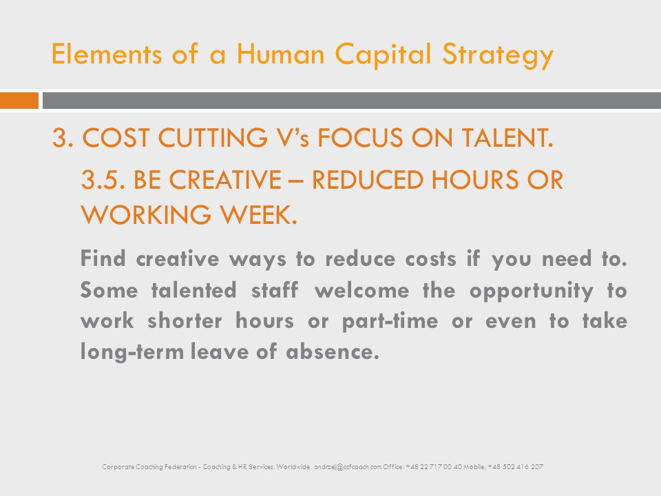Elements of a Human Capital Strategy 3. COST CUTTING V's FOCUS ON TALENT. 3.5. BE CREATIVE – REDUCED HOURS OR WORKING WEEK. Find creative ways to redu