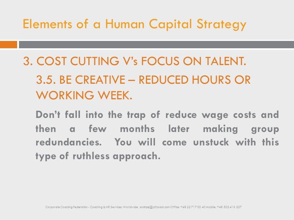 Elements of a Human Capital Strategy 3. COST CUTTING V's FOCUS ON TALENT. 3.5. BE CREATIVE – REDUCED HOURS OR WORKING WEEK. Don't fall into the trap o