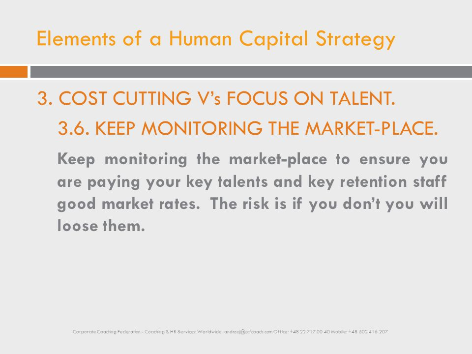 Elements of a Human Capital Strategy 3. COST CUTTING V's FOCUS ON TALENT. 3.6. KEEP MONITORING THE MARKET-PLACE. Keep monitoring the market-place to e