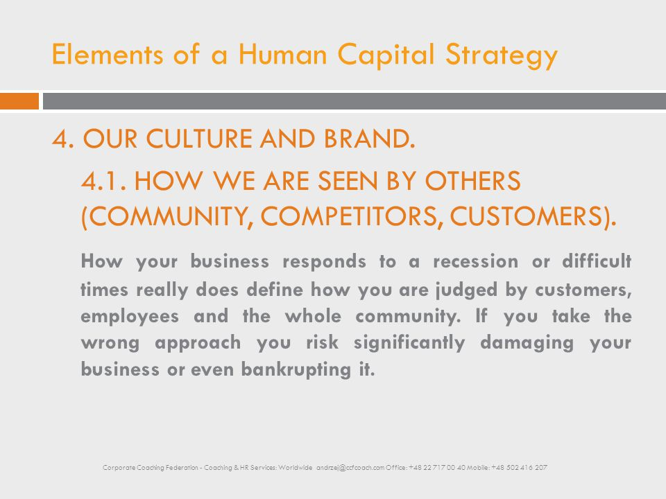 Elements of a Human Capital Strategy 4. OUR CULTURE AND BRAND. 4.1. HOW WE ARE SEEN BY OTHERS (COMMUNITY, COMPETITORS, CUSTOMERS). How your business r