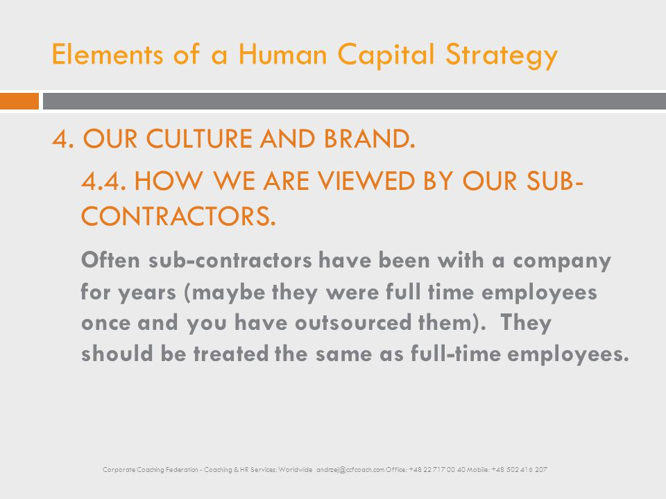 Elements of a Human Capital Strategy 4. OUR CULTURE AND BRAND. 4.4. HOW WE ARE VIEWED BY OUR SUB- CONTRACTORS. Often sub-contractors have been with a