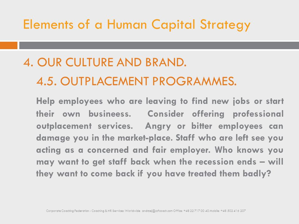 Elements of a Human Capital Strategy 4. OUR CULTURE AND BRAND. 4.5. OUTPLACEMENT PROGRAMMES. Help employees who are leaving to find new jobs or start