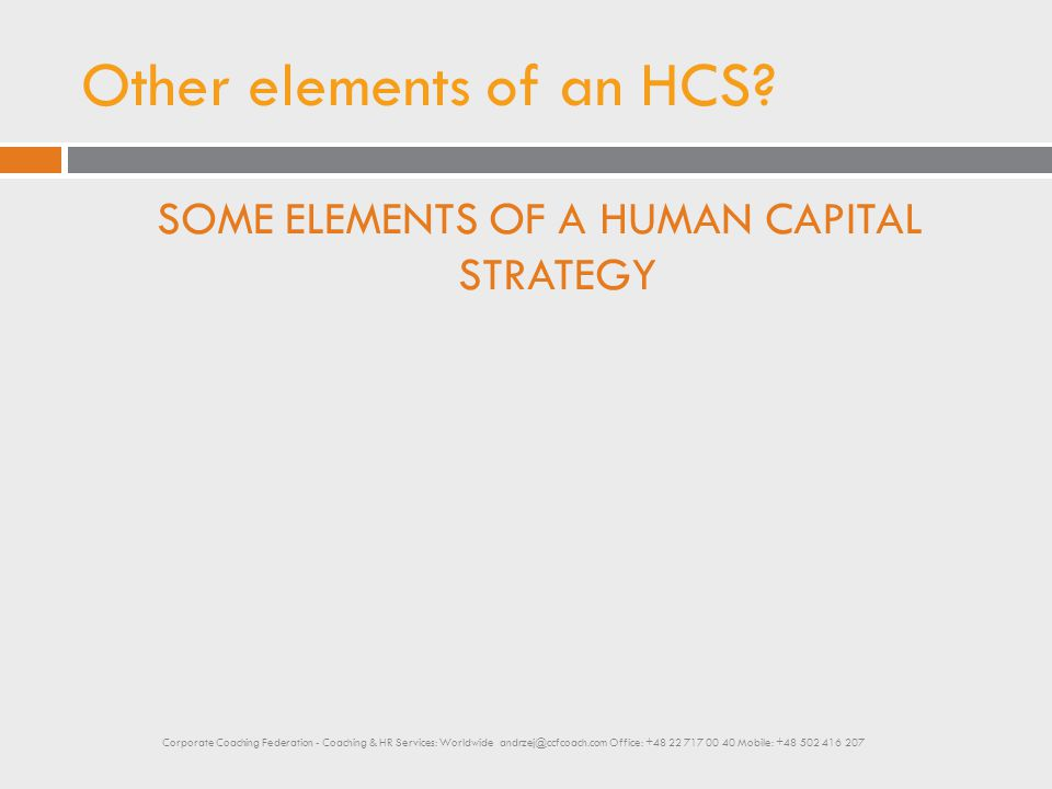Other elements of an HCS? SOME ELEMENTS OF A HUMAN CAPITAL STRATEGY Corporate Coaching Federation - Coaching & HR Services: Worldwide andrzej@ccfcoach