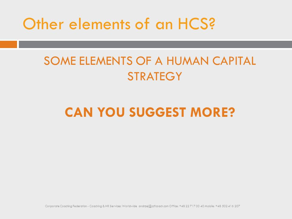 Other elements of an HCS? SOME ELEMENTS OF A HUMAN CAPITAL STRATEGY CAN YOU SUGGEST MORE? Corporate Coaching Federation - Coaching & HR Services: Worl