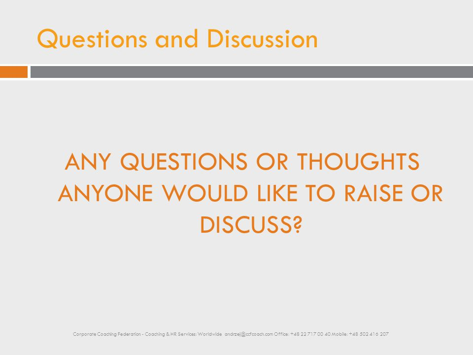 Questions and Discussion ANY QUESTIONS OR THOUGHTS ANYONE WOULD LIKE TO RAISE OR DISCUSS? Corporate Coaching Federation - Coaching & HR Services: Worl