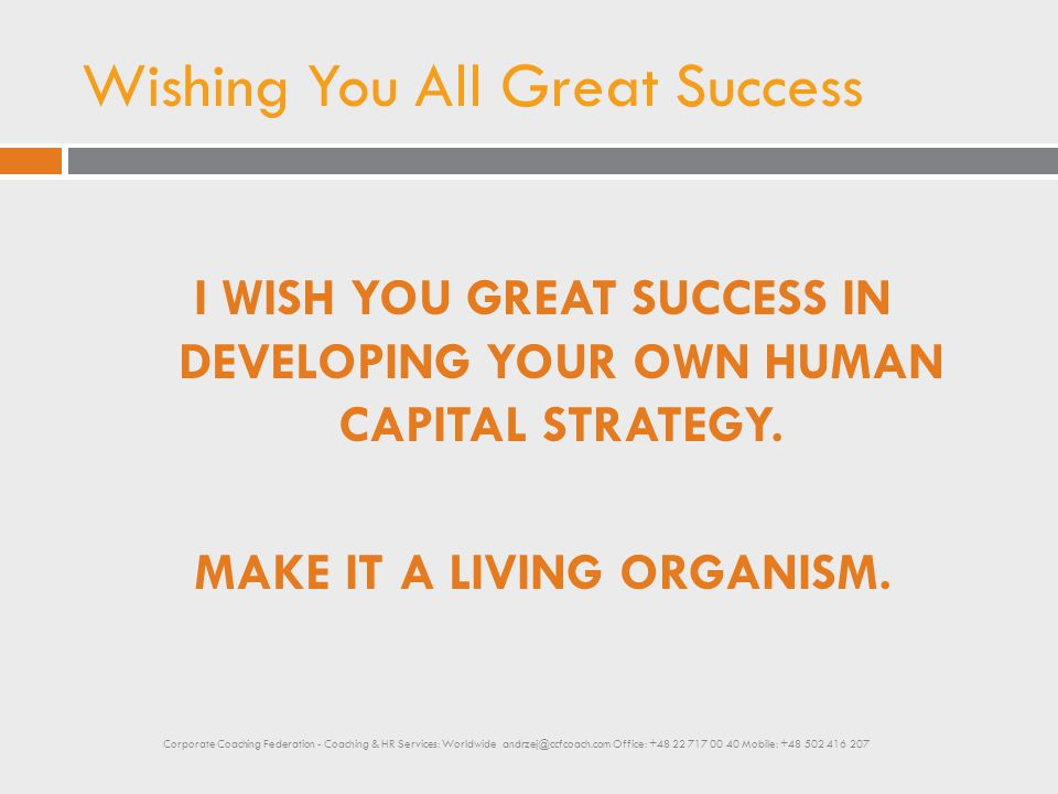 Wishing You All Great Success I WISH YOU GREAT SUCCESS IN DEVELOPING YOUR OWN HUMAN CAPITAL STRATEGY. MAKE IT A LIVING ORGANISM. Corporate Coaching Fe