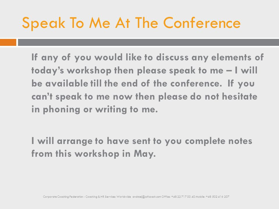 Speak To Me At The Conference If any of you would like to discuss any elements of today's workshop then please speak to me – I will be available till