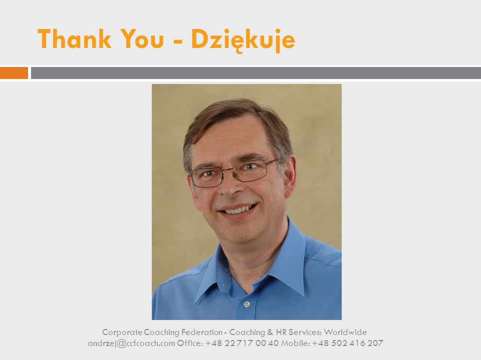 Thank You - Dziękuje Corporate Coaching Federation - Coaching & HR Services: Worldwide andrzej@ccfcoach.com Office: +48 22 717 00 40 Mobile: +48 502 4