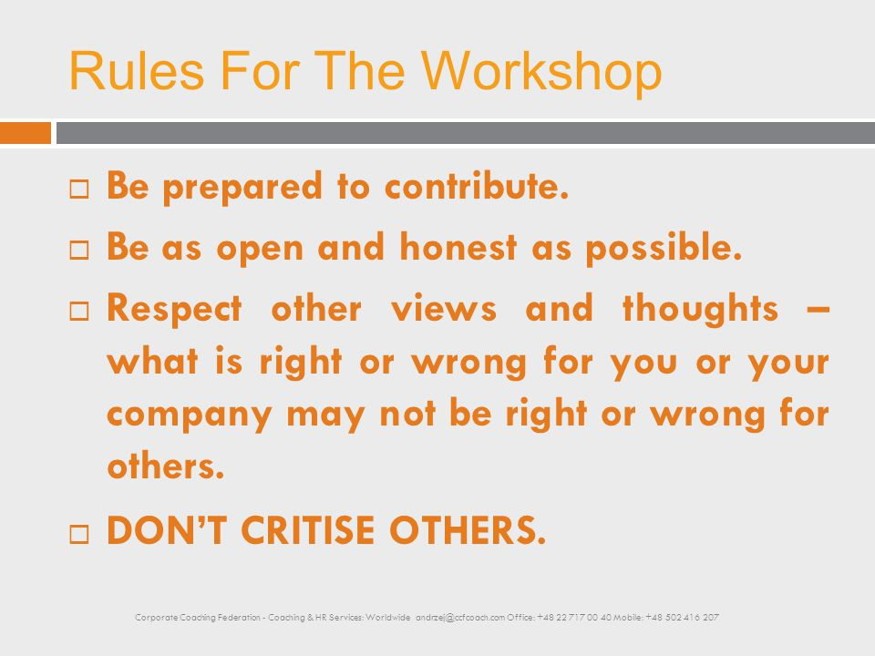 Rules For The Workshop ABOVE ALL AS WE DISCUSS VARIOUS TOPICS KEEP ASKING YOURSELF THESE QUESTIONS: Corporate Coaching Federation - Coaching & HR Services: Worldwide andrzej@ccfcoach.com Office: +48 22 717 00 40 Mobile: +48 502 416 207
