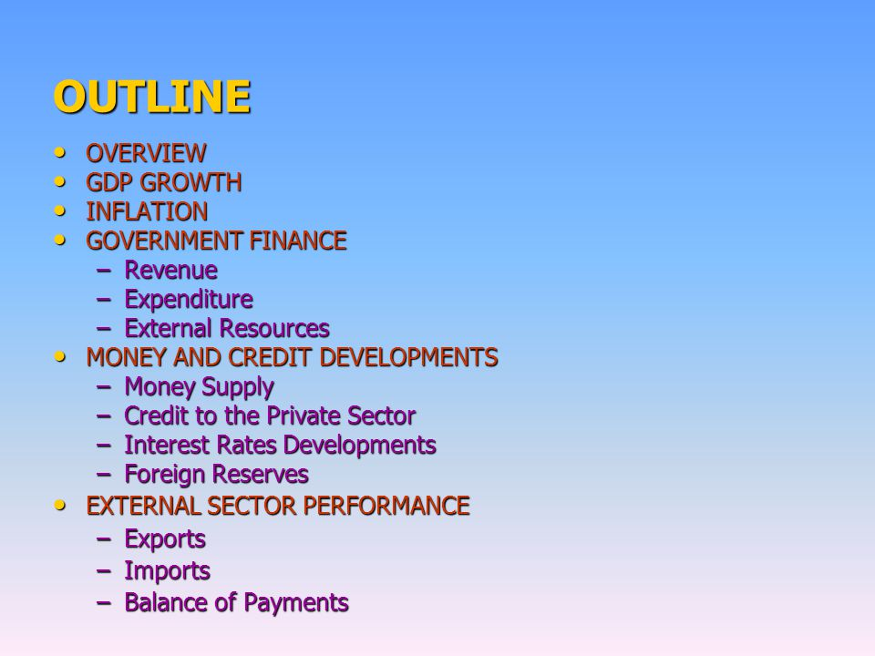 OUTLINE OVERVIEW OVERVIEW GDP GROWTH GDP GROWTH INFLATION INFLATION GOVERNMENT FINANCE GOVERNMENT FINANCE –Revenue –Expenditure –External Resources MONEY AND CREDIT DEVELOPMENTS MONEY AND CREDIT DEVELOPMENTS –Money Supply –Credit to the Private Sector –Interest Rates Developments –Foreign Reserves EXTERNAL SECTOR PERFORMANCE EXTERNAL SECTOR PERFORMANCE –Exports –Imports –Balance of Payments