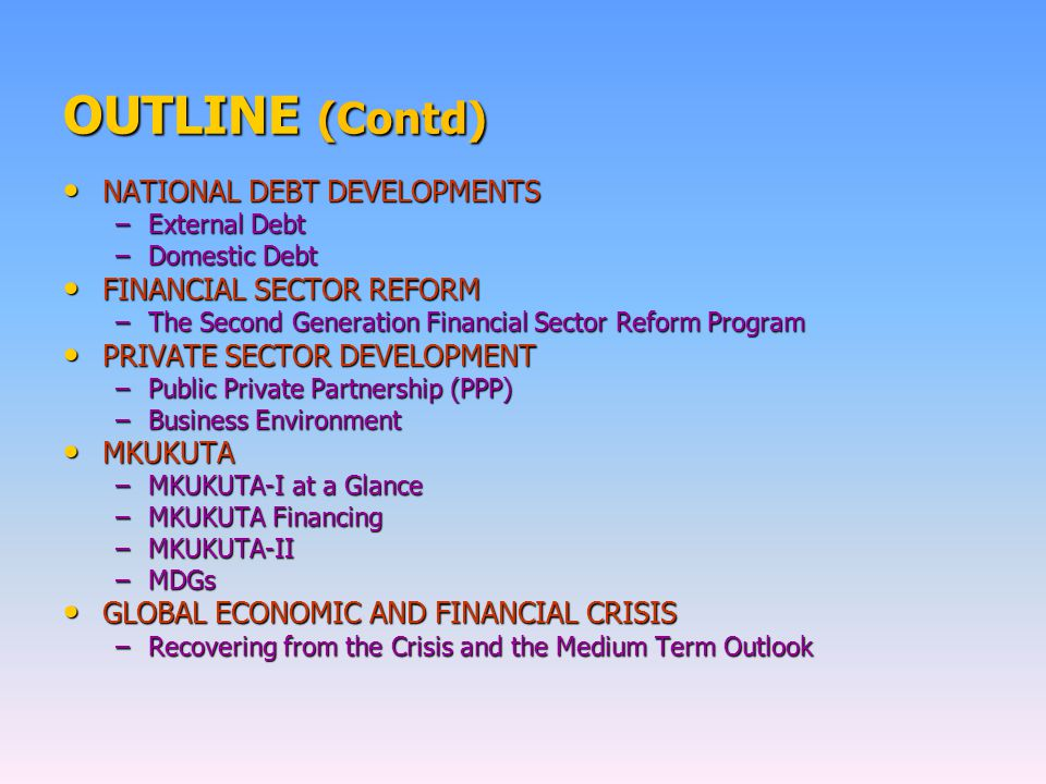 OUTLINE (Contd) NATIONAL DEBT DEVELOPMENTS NATIONAL DEBT DEVELOPMENTS –External Debt –Domestic Debt FINANCIAL SECTOR REFORM FINANCIAL SECTOR REFORM –T