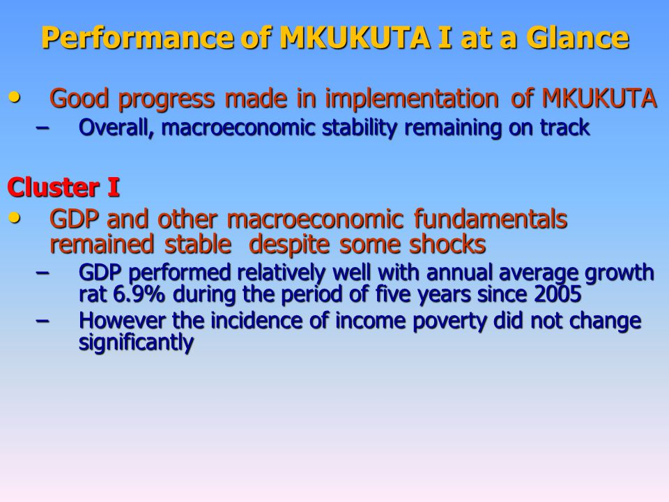 Performance of MKUKUTA I at a Glance Good progress made in implementation of MKUKUTA Good progress made in implementation of MKUKUTA –Overall, macroeconomic stability remaining on track Cluster I GDP and other macroeconomic fundamentals remained stable despite some shocks GDP and other macroeconomic fundamentals remained stable despite some shocks –GDP performed relatively well with annual average growth rat 6.9% during the period of five years since 2005 –However the incidence of income poverty did not change significantly