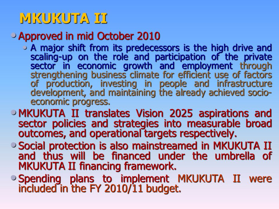 MKUKUTA II Approved in mid October 2010 Approved in mid October 2010 A major shift from its predecessors is the high drive and scaling-up on the role and participation of the private sector in economic growth and employment through strengthening business climate for efficient use of factors of production, investing in people and infrastructure development, and maintaining the already achieved socio- economic progress.