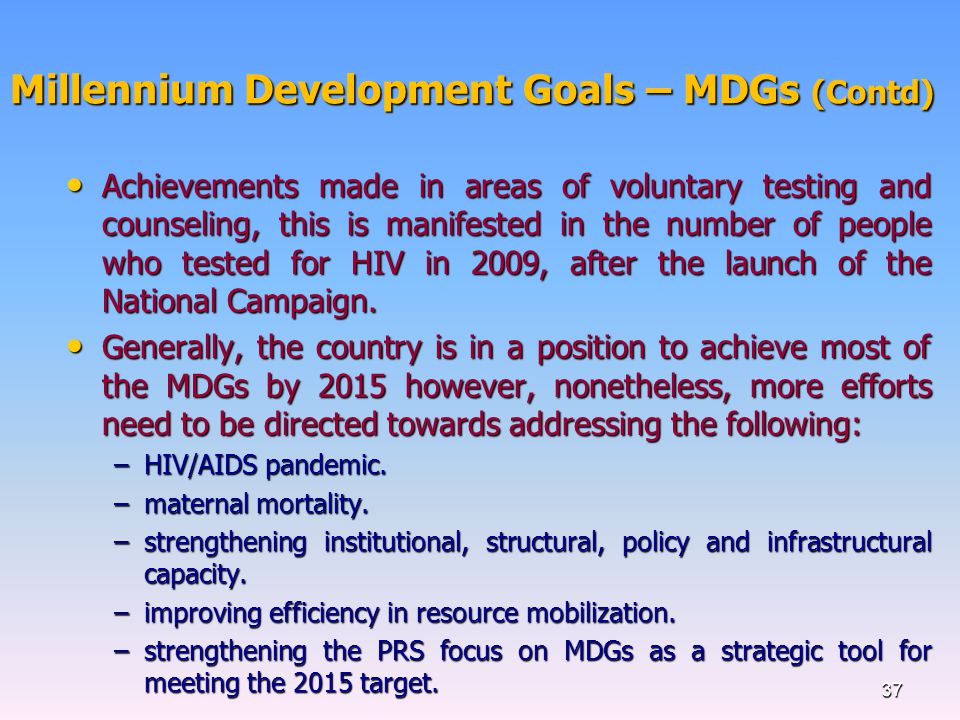 Millennium Development Goals – MDGs (Contd) Achievements made in areas of voluntary testing and counseling, this is manifested in the number of people who tested for HIV in 2009, after the launch of the National Campaign.