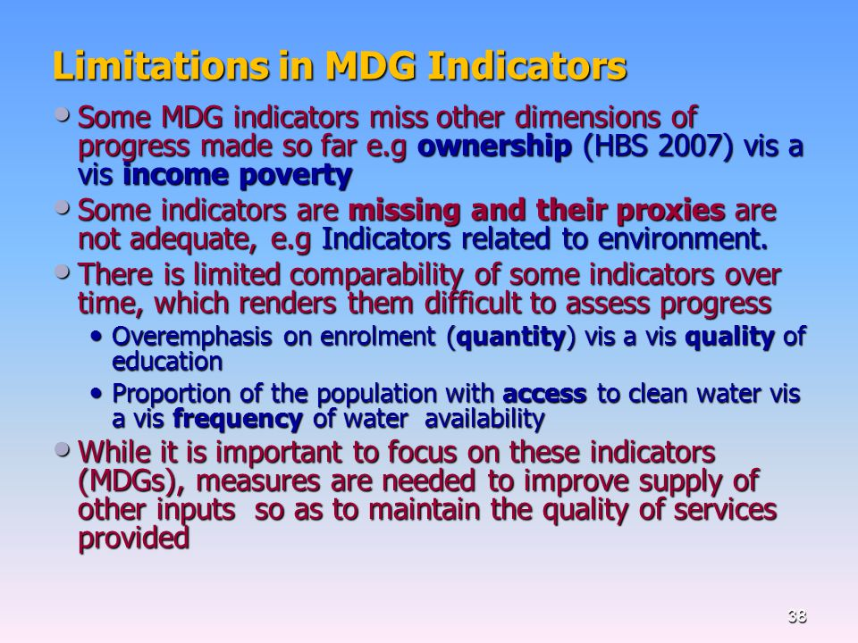 Limitations in MDG Indicators Some MDG indicators miss other dimensions of progress made so far e.g ownership (HBS 2007) vis a vis income poverty Some MDG indicators miss other dimensions of progress made so far e.g ownership (HBS 2007) vis a vis income poverty Some indicators are missing and their proxies are not adequate, e.g Indicators related to environment.