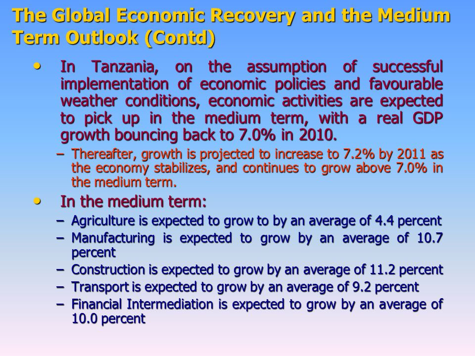 The Global Economic Recovery and the Medium Term Outlook (Contd) In Tanzania, on the assumption of successful implementation of economic policies and favourable weather conditions, economic activities are expected to pick up in the medium term, with a real GDP growth bouncing back to 7.0% in 2010.