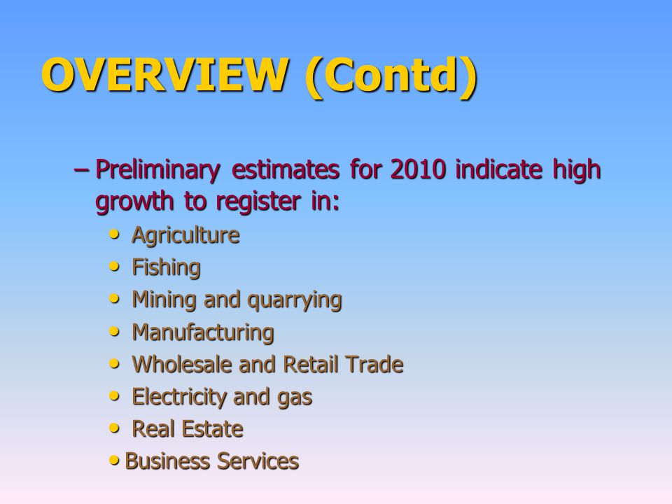 OVERVIEW (Contd) –Preliminary estimates for 2010 indicate high growth to register in: Agriculture Agriculture Fishing Fishing Mining and quarrying Mining and quarrying Manufacturing Manufacturing Wholesale and Retail Trade Wholesale and Retail Trade Electricity and gas Electricity and gas Real Estate Real Estate Business Services Business Services