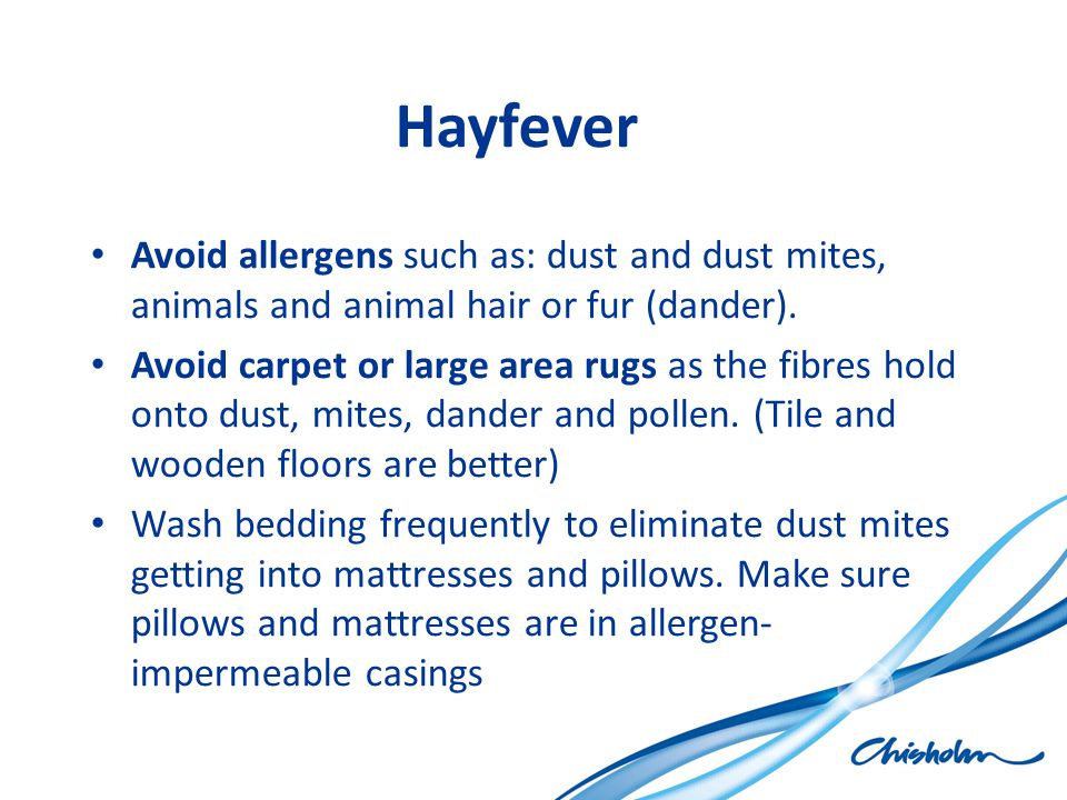 Hayfever Avoid allergens such as: dust and dust mites, animals and animal hair or fur (dander). Avoid carpet or large area rugs as the fibres hold ont