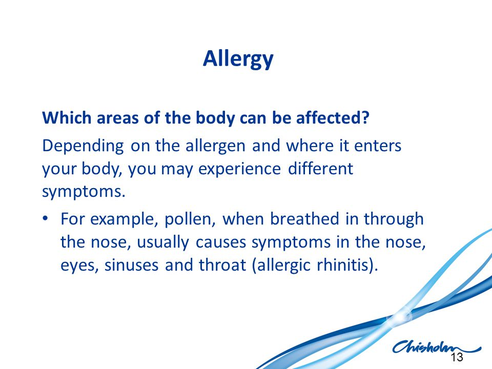 Allergy Which areas of the body can be affected? Depending on the allergen and where it enters your body, you may experience different symptoms. For e